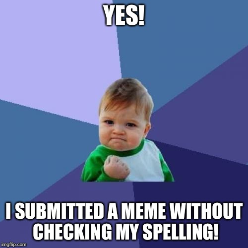 Success Kid Meme | YES! I SUBMITTED A MEME WITHOUT CHECKING MY SPELLING! | image tagged in memes,success kid | made w/ Imgflip meme maker