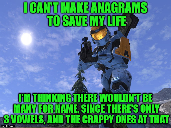 Demonic Penguin Halo 3 | I CAN'T MAKE ANAGRAMS TO SAVE MY LIFE I'M THINKING THERE WOULDN'T BE MANY FOR NAME, SINCE THERE'S ONLY 3 VOWELS, AND THE CRAPPY ONES AT THAT | image tagged in demonic penguin halo 3 | made w/ Imgflip meme maker