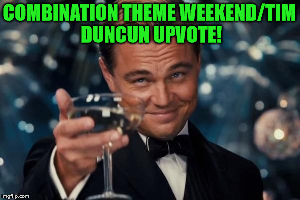 Leonardo Dicaprio Cheers Meme | COMBINATION THEME WEEKEND/TIM DUNCUN UPVOTE! | image tagged in memes,leonardo dicaprio cheers | made w/ Imgflip meme maker