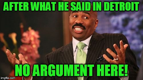 Steve Harvey Meme | AFTER WHAT HE SAID IN DETROIT NO ARGUMENT HERE! | image tagged in memes,steve harvey | made w/ Imgflip meme maker