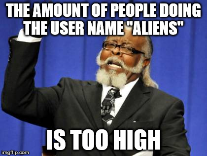 "Too Damn High Meme | THE AMOUNT OF PEOPLE DOING THE USER NAME ""ALIENS"" IS TOO HIGH 