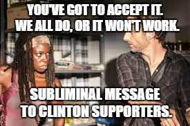 TWD talks politics | YOU'VE GOT TO ACCEPT IT.  WE ALL DO, OR IT WON'T WORK. SUBLIMINAL MESSAGE TO CLINTON SUPPORTERS. | image tagged in the walking dead rick grimes,clinton fans,michonne,hillary | made w/ Imgflip meme maker
