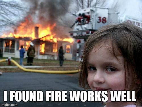 Disaster Girl Meme | I FOUND FIRE WORKS WELL | image tagged in memes,disaster girl | made w/ Imgflip meme maker