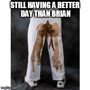 STILL HAVING A BETTER DAY THAN BRIAN | made w/ Imgflip meme maker