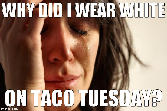 First World Problems Meme | WHY DID I WEAR WHITE ON TACO TUESDAY? | image tagged in memes,first world problems | made w/ Imgflip meme maker