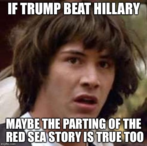 Conspiracy Keanu Meme | IF TRUMP BEAT HILLARY MAYBE THE PARTING OF THE RED SEA STORY IS TRUE TOO | image tagged in memes,conspiracy keanu | made w/ Imgflip meme maker