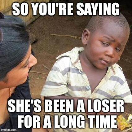 Third World Skeptical Kid Meme | SO YOU'RE SAYING SHE'S BEEN A LOSER FOR A LONG TIME | image tagged in memes,third world skeptical kid | made w/ Imgflip meme maker