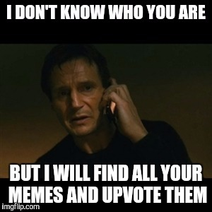 BUT I WILL FIND ALL YOUR MEMES AND UPVOTE THEM | made w/ Imgflip meme maker