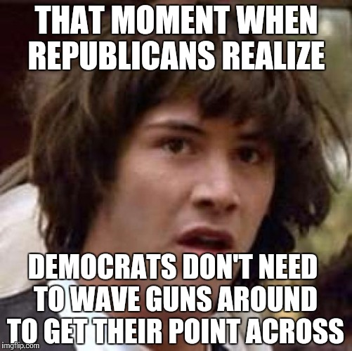 And you thought the Bundy Ranch standoff was cool... | THAT MOMENT WHEN REPUBLICANS REALIZE DEMOCRATS DON'T NEED TO WAVE GUNS AROUND TO GET THEIR POINT ACROSS | image tagged in memes,conspiracy keanu | made w/ Imgflip meme maker