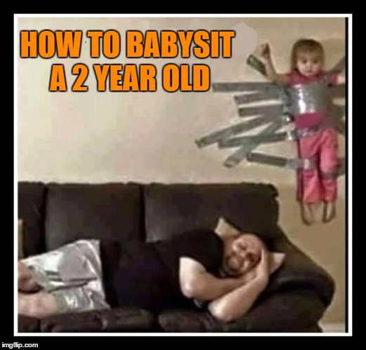Babysitting the Granddaughter |  HOW TO BABYSIT A 2 YEAR OLD | image tagged in granddaughter,babysitting,babysitter,how to | made w/ Imgflip meme maker