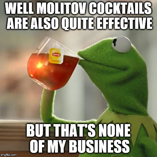 But Thats None Of My Business Meme | WELL MOLITOV COCKTAILS ARE ALSO QUITE EFFECTIVE BUT THAT'S NONE OF MY BUSINESS | image tagged in memes,but thats none of my business,kermit the frog | made w/ Imgflip meme maker