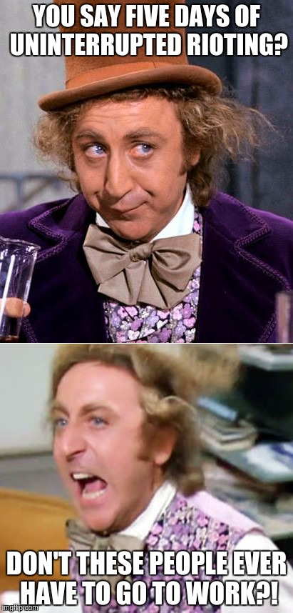 Worried Wonka | YOU SAY FIVE DAYS OF UNINTERRUPTED RIOTING? DON'T THESE PEOPLE EVER HAVE TO GO TO WORK?! | image tagged in worried wonka | made w/ Imgflip meme maker