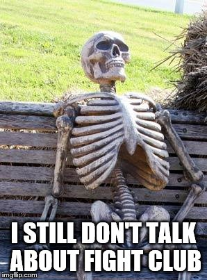 Waiting Skeleton Meme | I STILL DON'T TALK ABOUT FIGHT CLUB | image tagged in memes,waiting skeleton | made w/ Imgflip meme maker