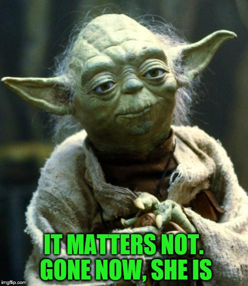 Star Wars Yoda Meme | IT MATTERS NOT. GONE NOW, SHE IS | image tagged in memes,star wars yoda | made w/ Imgflip meme maker