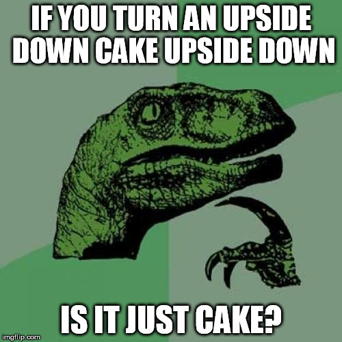 just desserts | IF YOU TURN AN UPSIDE DOWN CAKE UPSIDE DOWN IS IT JUST CAKE? | image tagged in memes,philosoraptor,cake,upside down | made w/ Imgflip meme maker