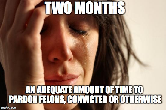First World Problems Meme | AN ADEQUATE AMOUNT OF TIME TO PARDON FELONS, CONVICTED OR OTHERWISE TWO MONTHS | image tagged in memes,first world problems | made w/ Imgflip meme maker
