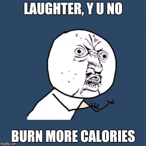 Y U No Meme | LAUGHTER, Y U NO BURN MORE CALORIES | image tagged in memes,y u no | made w/ Imgflip meme maker