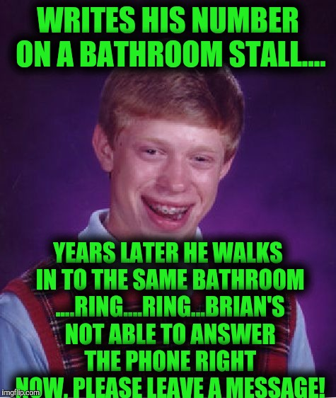 Brian: Dad did you just call me, Brian's Dad: ya son I'm using the restroom at taco bell, Brian: me too! | WRITES HIS NUMBER ON A BATHROOM STALL.... YEARS LATER HE WALKS IN TO THE SAME BATHROOM ....RING....RING...BRIAN'S NOT ABLE TO ANSWER THE PHO | image tagged in memes,bad luck brian | made w/ Imgflip meme maker