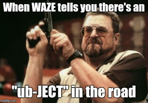 "WARNING | When WAZE tells you there's an ""ub-JECT"" in the road 