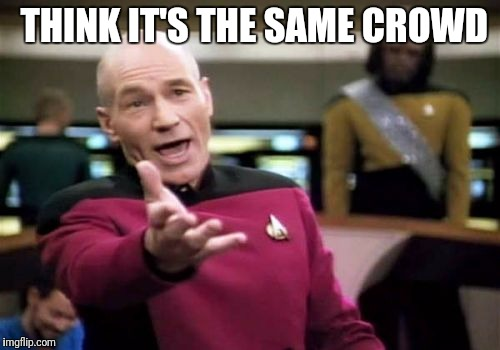 Picard Wtf Meme | THINK IT'S THE SAME CROWD | image tagged in memes,picard wtf | made w/ Imgflip meme maker