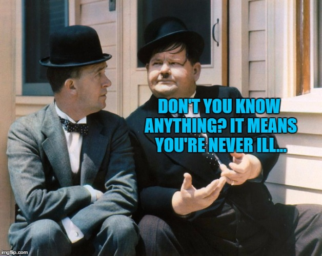 DON'T YOU KNOW ANYTHING? IT MEANS YOU'RE NEVER ILL... | made w/ Imgflip meme maker