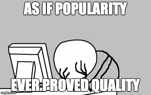 Computer Guy Facepalm Meme | AS IF POPULARITY EVER PROVED QUALITY | image tagged in memes,computer guy facepalm | made w/ Imgflip meme maker