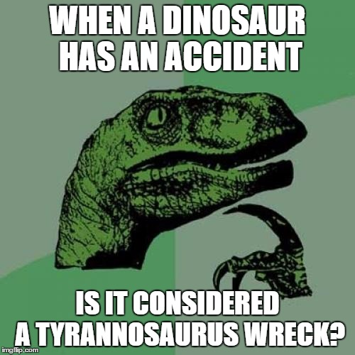 Philosoraptor Meme | WHEN A DINOSAUR HAS AN ACCIDENT IS IT CONSIDERED A TYRANNOSAURUS WRECK? | image tagged in memes,philosoraptor | made w/ Imgflip meme maker