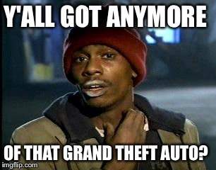 Y'all Got Any More Of That Meme | Y'ALL GOT ANYMORE OF THAT GRAND THEFT AUTO? | image tagged in memes,yall got any more of | made w/ Imgflip meme maker
