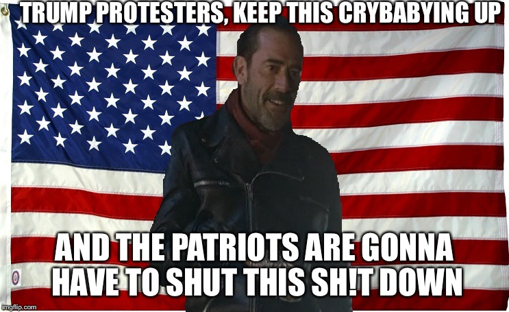 Vote for Negan | TRUMP PROTESTERS, KEEP THIS CRYBABYING UP AND THE PATRIOTS ARE GONNA HAVE TO SHUT THIS SH!T DOWN | image tagged in vote for negan | made w/ Imgflip meme maker