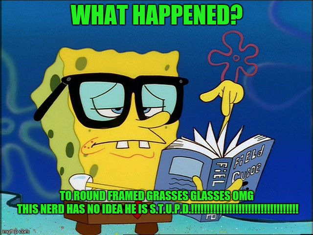 Spongebob nerd | WHAT HAPPENED? TO ROUND FRAMED GRASSES GLASSES OMG THIS NERD HAS NO IDEA HE IS S.T.U.P.D.!!!!!!!!!!!!!!!!!!!!!!!!!!!!!!!!!! | image tagged in spongebob nerd | made w/ Imgflip meme maker