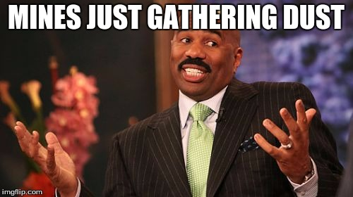 Steve Harvey Meme | MINES JUST GATHERING DUST | image tagged in memes,steve harvey | made w/ Imgflip meme maker