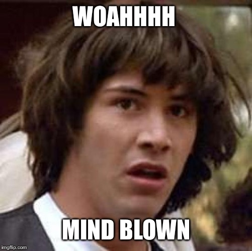 Conspiracy Keanu Meme | WOAHHHH MIND BLOWN | image tagged in memes,conspiracy keanu | made w/ Imgflip meme maker