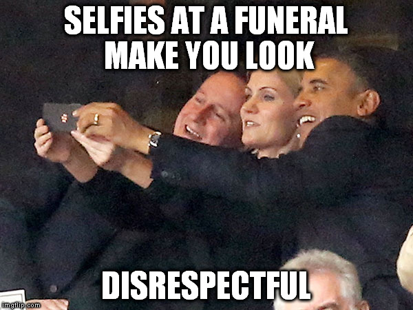 SELFIES AT A FUNERAL MAKE YOU LOOK DISRESPECTFUL | made w/ Imgflip meme maker