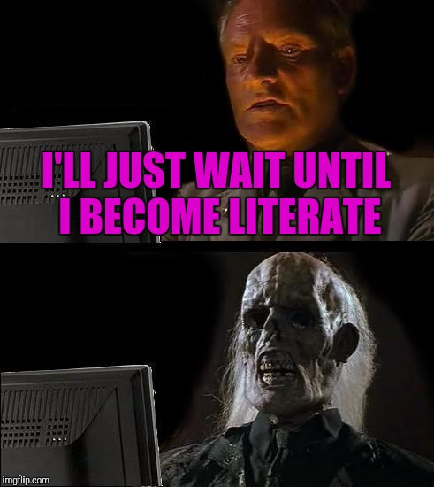 Ill Just Wait Here Meme | I'LL JUST WAIT UNTIL I BECOME LITERATE | image tagged in memes,ill just wait here | made w/ Imgflip meme maker