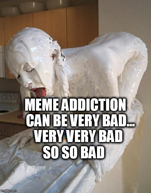 MEME ADDICTION CAN BE VERY BAD... VERY VERY BAD SO SO BAD | made w/ Imgflip meme maker