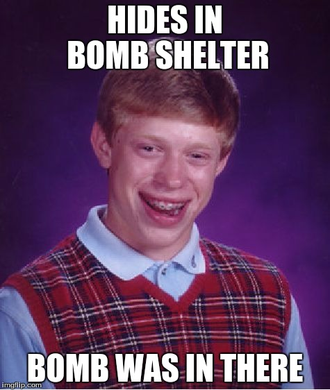 Bad Luck Brian | HIDES IN BOMB SHELTER BOMB WAS IN THERE | image tagged in memes,bad luck brian,bombs | made w/ Imgflip meme maker