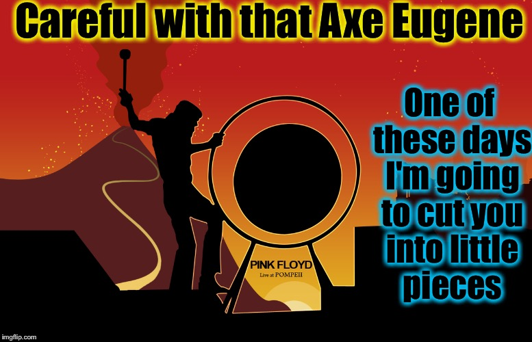 Careful with that Axe Eugene One of these days I'm going to cut you into little pieces | made w/ Imgflip meme maker