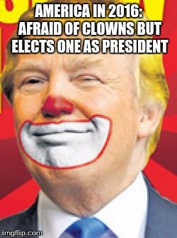 Donald Trump the Clown |  AMERICA IN 2016: AFRAID OF CLOWNS BUT ELECTS ONE AS PRESIDENT | image tagged in donald trump the clown | made w/ Imgflip meme maker