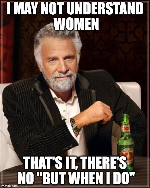 "I May Not Understand Women... | I MAY NOT UNDERSTAND WOMEN THAT'S IT, THERE'S NO ""BUT WHEN I DO"" 