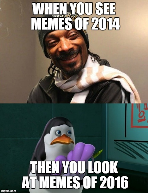 In my opinion. | WHEN YOU SEE MEMES OF 2014 THEN YOU LOOK AT MEMES OF 2016 | image tagged in memes,history,private the penguin,2014,2016,funny | made w/ Imgflip meme maker