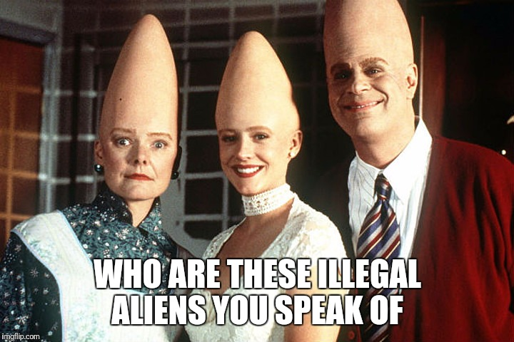 WHO ARE THESE ILLEGAL ALIENS YOU SPEAK OF | made w/ Imgflip meme maker