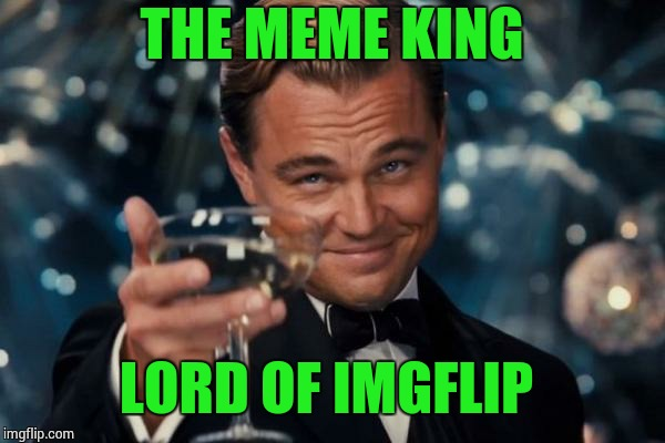 Leonardo Dicaprio Cheers Meme | THE MEME KING LORD OF IMGFLIP | image tagged in memes,leonardo dicaprio cheers | made w/ Imgflip meme maker