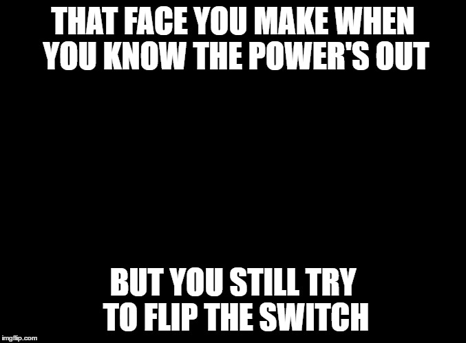 THAT FACE YOU MAKE WHEN YOU KNOW THE POWER'S OUT BUT YOU STILL TRY TO FLIP THE SWITCH | made w/ Imgflip meme maker