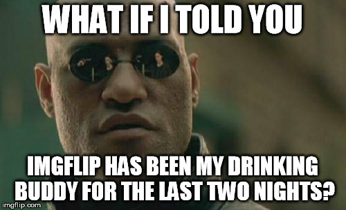 Matrix Morpheus Meme | WHAT IF I TOLD YOU IMGFLIP HAS BEEN MY DRINKING BUDDY FOR THE LAST TWO NIGHTS? | image tagged in memes,matrix morpheus | made w/ Imgflip meme maker