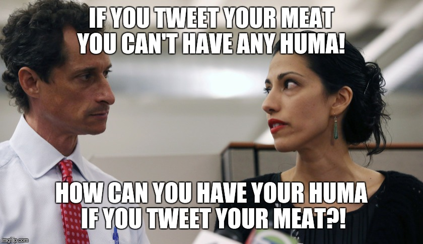 Anthony Weiner and Huma Abedin | IF YOU TWEET YOUR MEAT YOU CAN'T HAVE ANY HUMA! HOW CAN YOU HAVE YOUR HUMA IF YOU TWEET YOUR MEAT?! | image tagged in anthony weiner and huma abedin | made w/ Imgflip meme maker