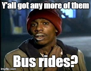Y'all Got Any More Of That Meme | Y'all got any more of them Bus rides? | image tagged in memes,yall got any more of | made w/ Imgflip meme maker
