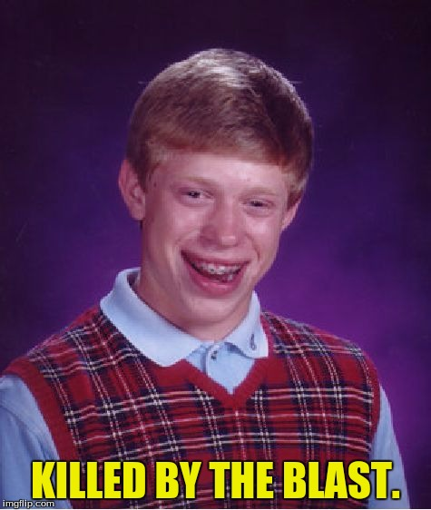 Bad Luck Brian Meme | KILLED BY THE BLAST. | image tagged in memes,bad luck brian | made w/ Imgflip meme maker