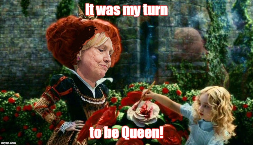hillary queen of hearts | It was my turn to be Queen! | image tagged in hillary queen of hearts | made w/ Imgflip meme maker