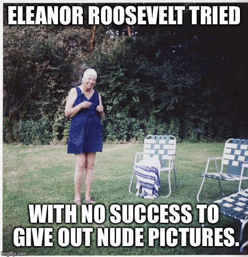 ELEANOR ROOSEVELT TRIED WITH NO SUCCESS TO GIVE OUT NUDE PICTURES. | made w/ Imgflip meme maker
