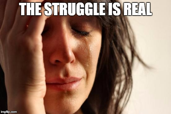 First World Problems Meme | THE STRUGGLE IS REAL | image tagged in memes,first world problems | made w/ Imgflip meme maker